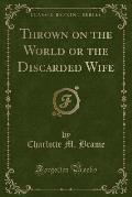Thrown on the World or the Discarded Wife (Classic Reprint)