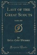Last of the Great Scouts: Buffalo Bill (Classic Reprint)