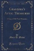 Grandma's Attic Treasures: A Story of Old-Time Memories (Classic Reprint)