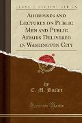 Addresses and Lectures on Public Men and Public Affairs Delivered in Washington City (Classic Reprint)