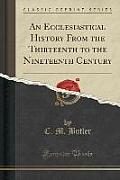 An Ecclesiastical History from the Thirteenth to the Nineteenth Century (Classic Reprint)