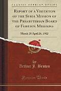 Report of a Visitation of the Syria Mission of the Presbyterian Board of Foreign Missions: March 20 April 26, 1902 (Classic Reprint)
