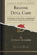 Begone Dull Care: A Comedy, in Five Acts, as Performed at the Theatre-Royal, Covent-Garden (Classic Reprint)