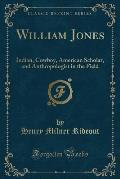 William Jones: Indian, Cowboy, American Scholar, and Anthropologist in the Field (Classic Reprint)