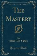 The Mastery (Classic Reprint)