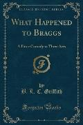 What Happened to Braggs: A Farce Comedy in Three Acts (Classic Reprint)