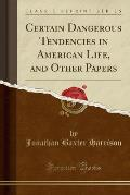 Certain Dangerous Tendencies in American Life, and Other Papers (Classic Reprint)