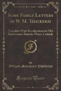 Some Family Letters of W. M. Thackeray: Together with Recollections by His Kinswoman Blanche Warre Cornish (Classic Reprint)