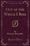 Out of the Wreck I Rise (Classic Reprint)