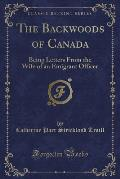 The Backwoods of Canada: Being Letters from the Wife of an Emigrant Officer (Classic Reprint)