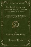 The True Story of the Assassination of President McKinley at Buffalo: With Many Scenes and Pictures Connected with the Tragedy, Including the Last Tri