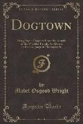 Dogtown: Being Some Chapters from the Annals of the Waddles Family, Set Down in the Language of Housepeople (Classic Reprint)