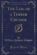 The Log of a Timber Cruiser (Classic Reprint)
