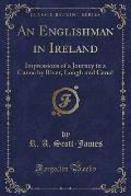 An Englishman in Ireland: Impressions of a Journey in a Canoe by River, Lough and Canal (Classic Reprint)