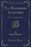 The Rainproof Invention: Or Some Tangled Threads (Classic Reprint)