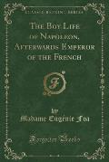 The Boy Life of Napoleon, Afterwards Emperor of the French (Classic Reprint)