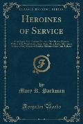 Heroines of Service: Mary Lyon, Alice Freeman Palmer, Clara Barton, Frances Willard, Julia Ward Howe, Anna Shaw, Mary Antin, Alice Anna Fle