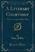 A Literary Courtship: Under the Auspices of Pike's Peak (Classic Reprint)