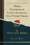Terra Tenebrarum; Love's Jestbook; And Other Verses (Classic Reprint)