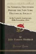 An Address, Delivered Before the New York Historical Society: At Its Fortieth Anniversary, 20th November, 1844 (Classic Reprint)