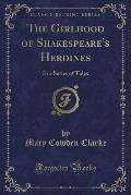 The Girlhood of Shakespeare's Heroines: In a Series of Tales (Classic Reprint)