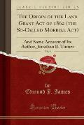 The Origin of the Land Grant Act of 1862 (the So-Called Morrill ACT), Vol. 4: And Some Account of Its Author, Jonathan B. Turner (Classic Reprint)