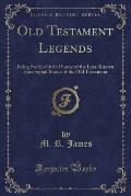 Old Testament Legends: Being Stories Out of Some of the Less-Known Apocryphal Books of the Old Testament (Classic Reprint)