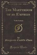 The Martyrdom of an Empress: With Portrait (Classic Reprint)