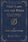 Gray Lady and the Birds: Stories of the Bird Year, for Home and School (Classic Reprint)