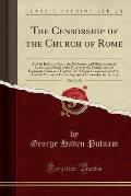 The Censorship of the Church of Rome, Vol. 2 of 2: And Its Influence Upon the Production and Distribution of Literature, a Study of the History of the