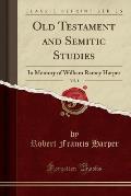Old Testament and Semitic Studies, Vol. 1: In Memory of William Rainey Harper (Classic Reprint)
