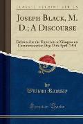 Joseph Black, M. D.; A Discourse: Delivered in the University of Glasgow on Commemoration Day, 19th April, 1904 (Classic Reprint)