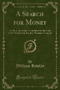 A Search for Money: Or the Lamentable Complaint for the Loss of the Wandering Knight, Monsieur L'Argent (Classic Reprint)