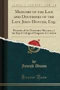 Memoirs of the Life and Doctrines of the Late John Hunter, Esq.: Founder of the Hunterian Museum, at the Royal College of Surgeons in London (Classic