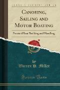 Canoeing, Sailing and Motor Boating: Practical Boat Building and Handling (Classic Reprint)
