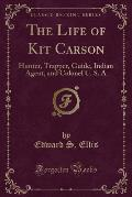 The Life of Kit Carson: Hunter, Trapper, Guide, Indian Agent, and Colonel U. S. a (Classic Reprint)