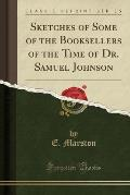 Sketches of Some of the Booksellers of the Time of Dr. Samuel Johnson (Classic Reprint)