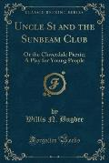 Uncle Si and the Sunbeam Club: Or the Cloverdale Picnic; A Play for Young People (Classic Reprint)