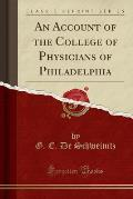 An Account of the College of Physicians of Philadelphia (Classic Reprint)