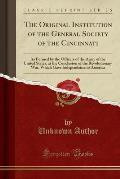 The Original Institution of the General Society of the Cincinnati: As Formed by the Officers of the Army of the United States, at the Conclusion of th