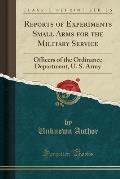 Reports of Experiments Small Arms for the Military Service: Officers of the Ordinance Department, U. S. Army (Classic Reprint)