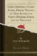 Como Empieza y Como Acaba, Drama Tragico En Tres Actos y En Verso (Primera Parte de Una Trilogia) (Classic Reprint)