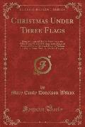 Christmas Under Three Flags: Being Memories of Holiday Festivities in the White House with Old Hickory, in the Palace of Prince of Prussia, Afterwa