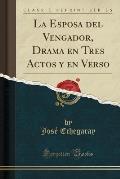 La Esposa del Vengador, Drama En Tres Actos y En Verso (Classic Reprint)