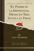 El Poder de La Impotencia, Drama En Tres Actos y En Prosa (Classic Reprint)