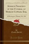 Sermon Preached at the Funeral of Horace Cowles, Esq.: At Farmington, February 9th, 1841 (Classic Reprint)