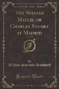 The Spanish Match, or Charles Stuart at Madrid, Vol. 2 of 2 (Classic Reprint)