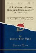 M. Le Chanoine Ulysse Chevalier, Correspondant de L'Institut: Son Oeuvre Scientifique, Sa Bio-Bibliographie; Souvenir de Ses Amis Pour L'Achevement Du