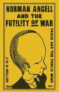 Norman Angell and the Futility of War: Peace and the Public Mind