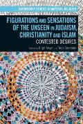 Figurations and Sensations of the Unseen in Judaism, Christianity and Islam: Contested Desires